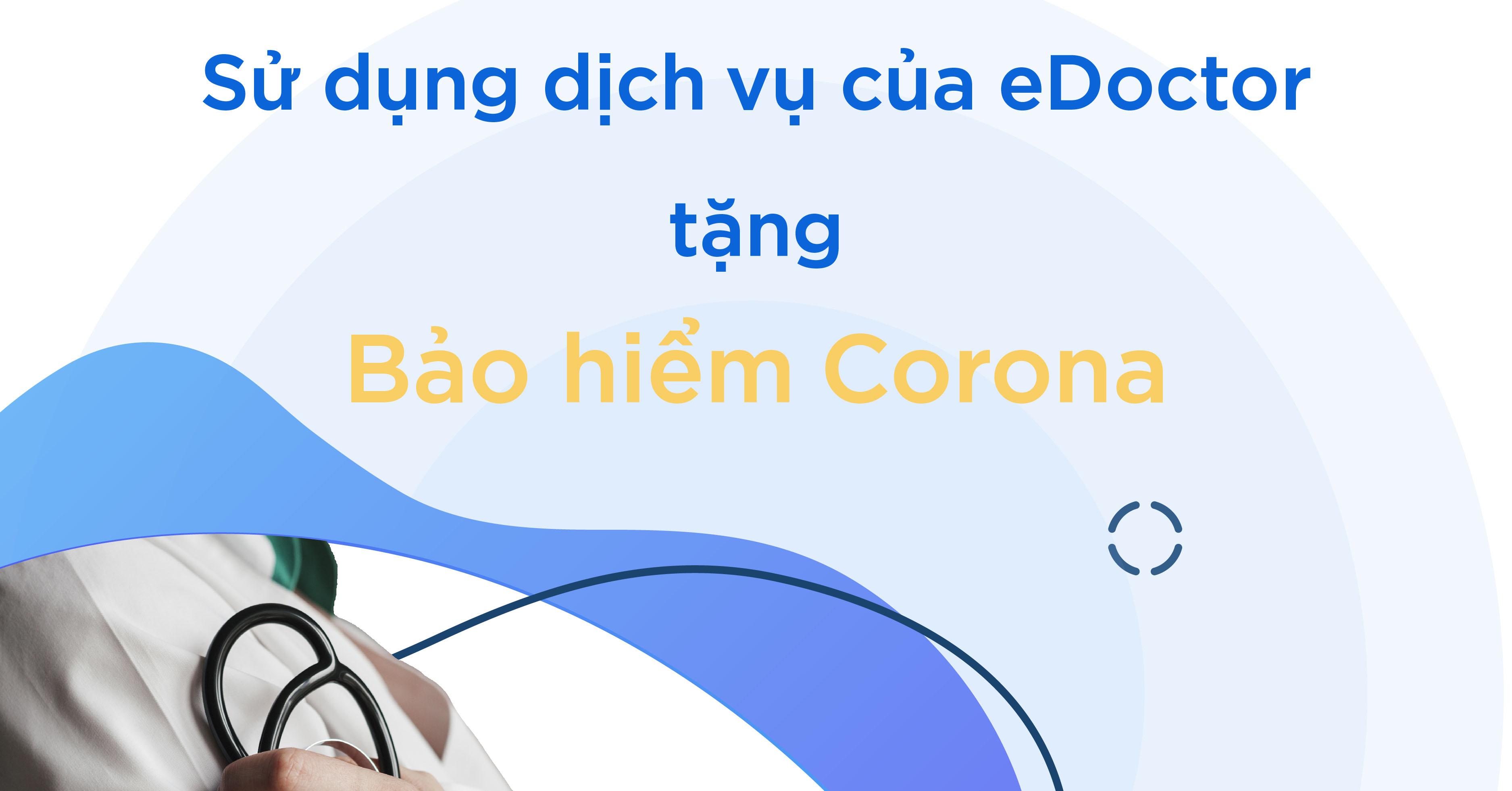eDoctor - Sử dụng dịch vụ của eDoctor: Tặng bảo hiểm Corona quyền lợi lên đến 100 triệu